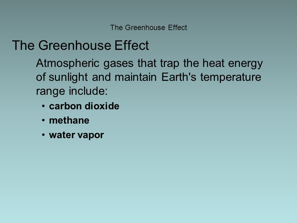 The Greenhouse Effect Atmospheric gases that trap the heat energy of sunlight and maintain Earth s temperature range include: carbon dioxide methane water vapor