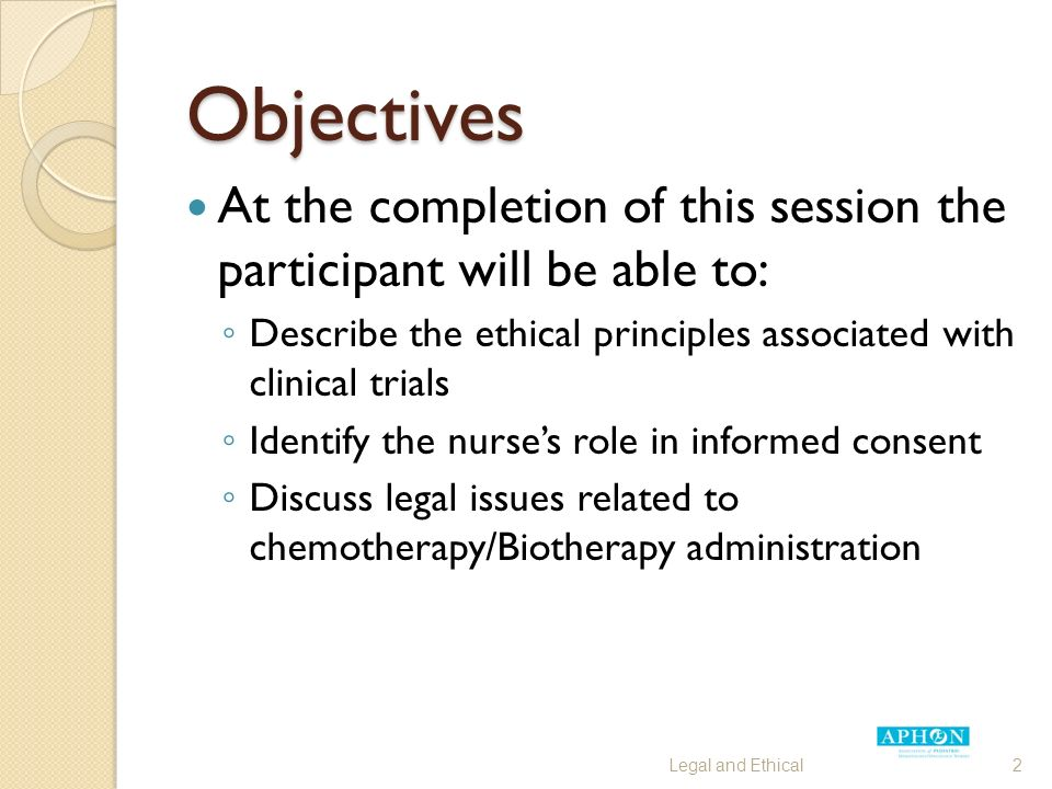 Objectives At the completion of this session the participant will be able to: ◦ Describe the ethical principles associated with clinical trials ◦ Identify the nurse's role in informed consent ◦ Discuss legal issues related to chemotherapy/Biotherapy administration Legal and Ethical2