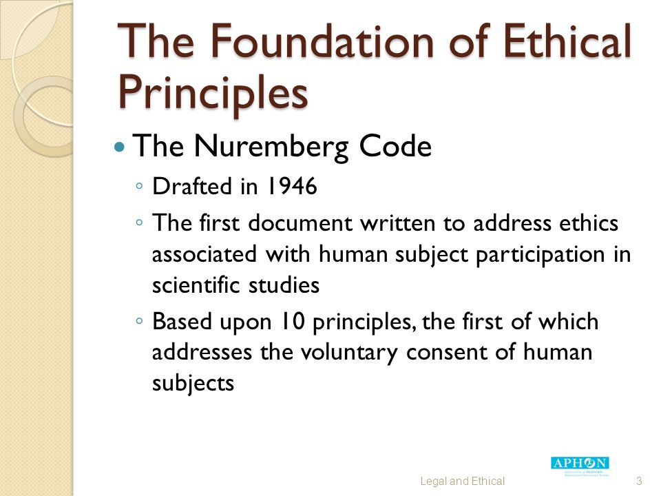 The Foundation of Ethical Principles The Nuremberg Code ◦ Drafted in 1946 ◦ The first document written to address ethics associated with human subject participation in scientific studies ◦ Based upon 10 principles, the first of which addresses the voluntary consent of human subjects Legal and Ethical3