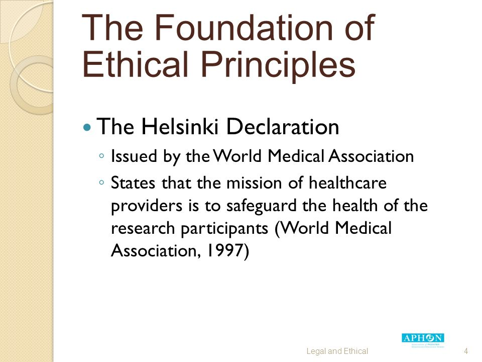 The Helsinki Declaration ◦ Issued by the World Medical Association ◦ States that the mission of healthcare providers is to safeguard the health of the research participants (World Medical Association, 1997) Legal and Ethical4 The Foundation of Ethical Principles
