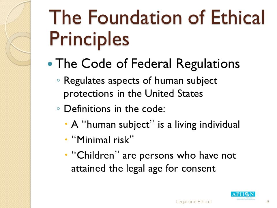 The Foundation of Ethical Principles The Code of Federal Regulations ◦ Regulates aspects of human subject protections in the United States ◦ Definitions in the code:  A human subject is a living individual  Minimal risk  Children are persons who have not attained the legal age for consent Legal and Ethical6