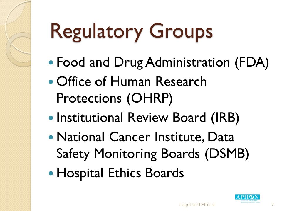 Regulatory Groups Food and Drug Administration (FDA) Office of Human Research Protections (OHRP) Institutional Review Board (IRB) National Cancer Institute, Data Safety Monitoring Boards (DSMB) Hospital Ethics Boards Legal and Ethical7
