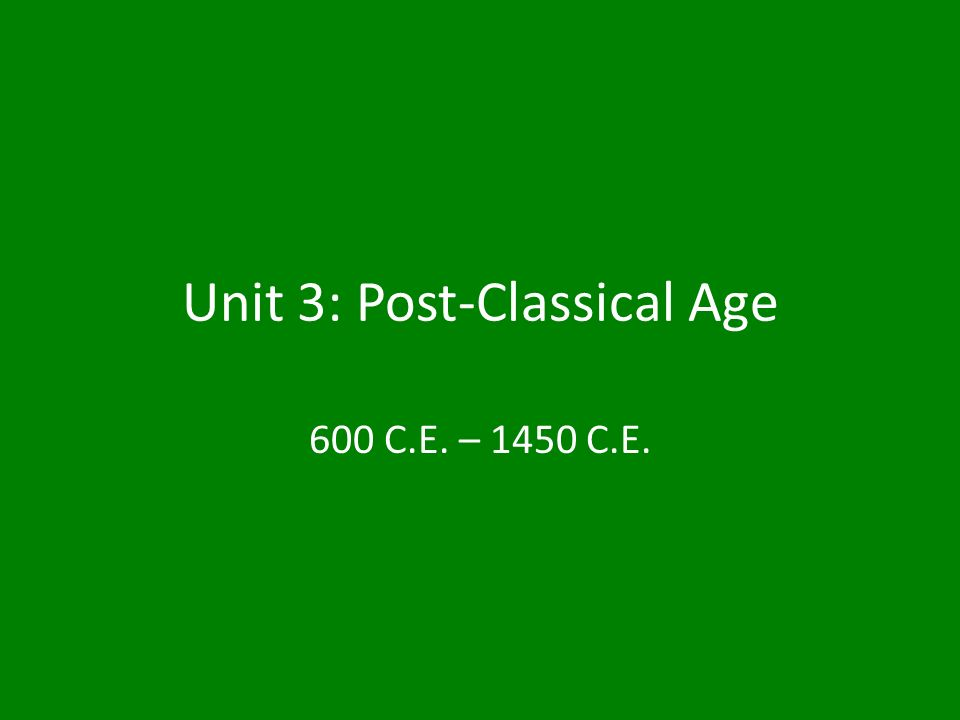 Unit 3: Post-Classical Age 600 C.E. – 1450 C.E.