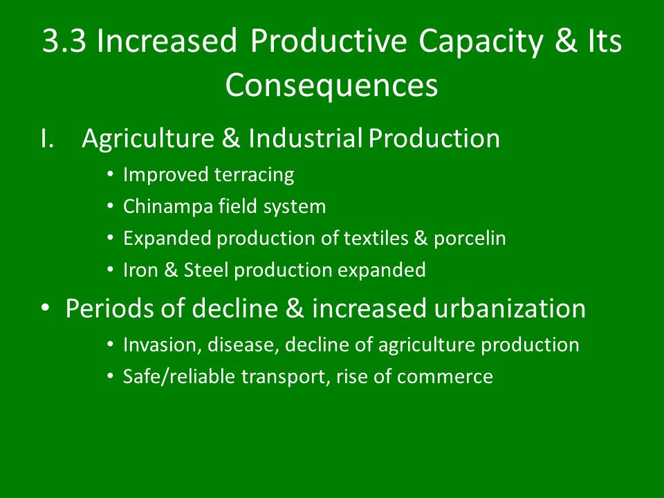 3.3 Increased Productive Capacity & Its Consequences I.Agriculture & Industrial Production Improved terracing Chinampa field system Expanded production of textiles & porcelin Iron & Steel production expanded Periods of decline & increased urbanization Invasion, disease, decline of agriculture production Safe/reliable transport, rise of commerce