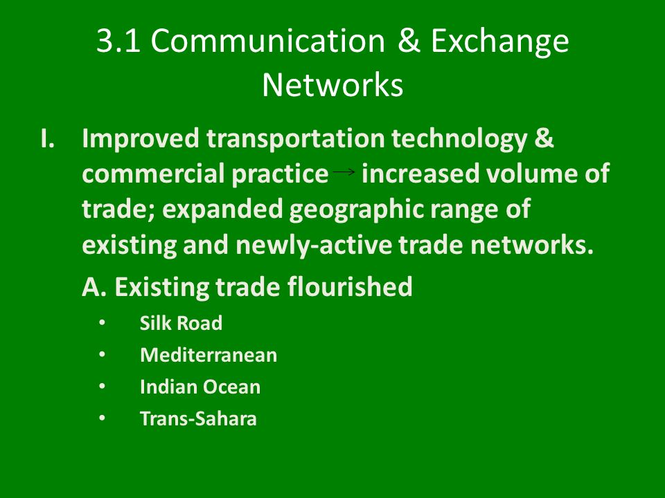 3.1 Communication & Exchange Networks I.Improved transportation technology & commercial practice increased volume of trade; expanded geographic range of existing and newly-active trade networks.