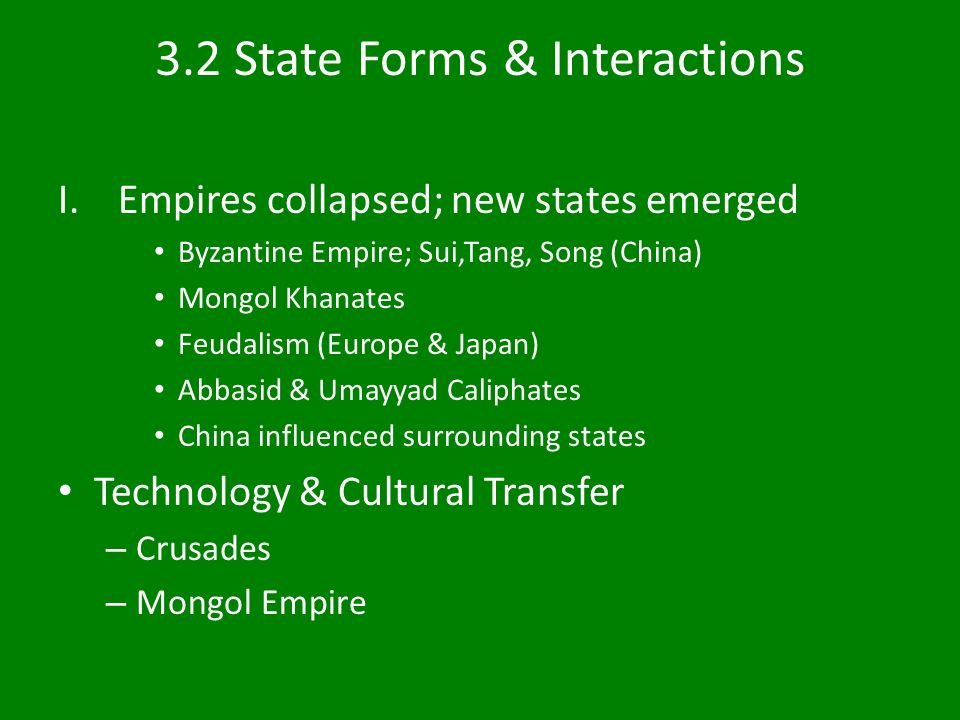 3.2 State Forms & Interactions I.Empires collapsed; new states emerged Byzantine Empire; Sui,Tang, Song (China) Mongol Khanates Feudalism (Europe & Japan) Abbasid & Umayyad Caliphates China influenced surrounding states Technology & Cultural Transfer – Crusades – Mongol Empire