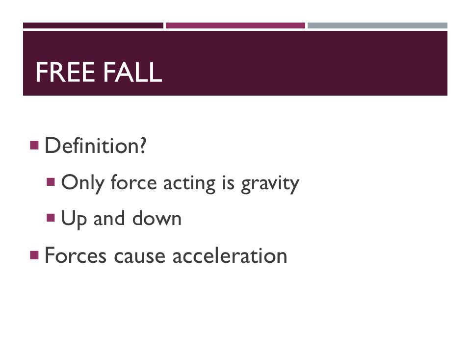 FREE FALL  Definition  Only force acting is gravity  Up and down  Forces cause acceleration
