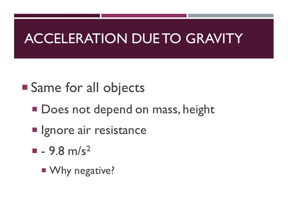 ACCELERATION DUE TO GRAVITY  Same for all objects  Does not depend on mass, height  Ignore air resistance  m/s 2  Why negative