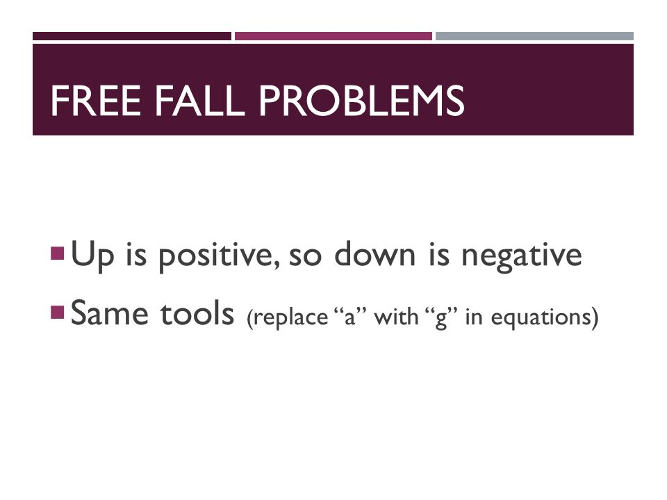 FREE FALL PROBLEMS  Up is positive, so down is negative  Same tools ( replace a with g in equations)