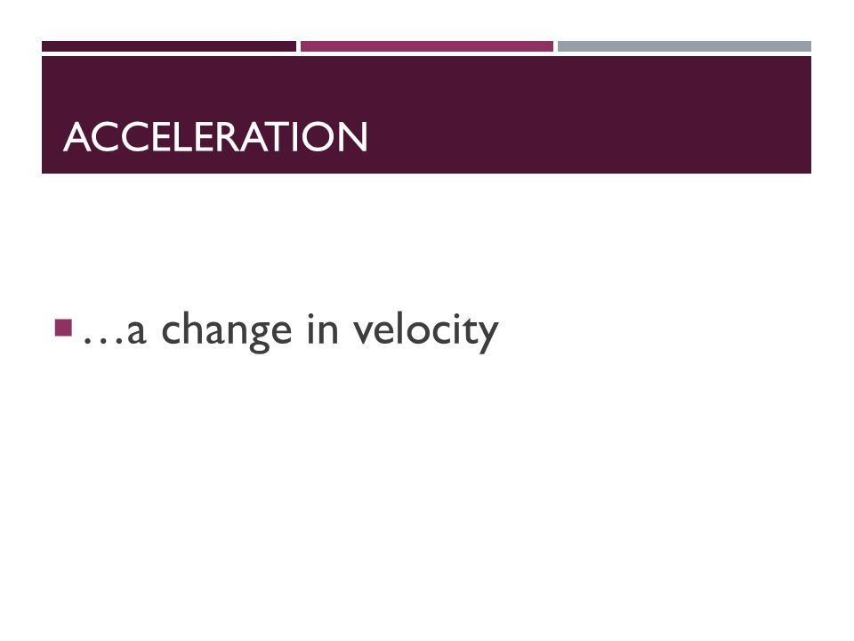 ACCELERATION  …a change in velocity