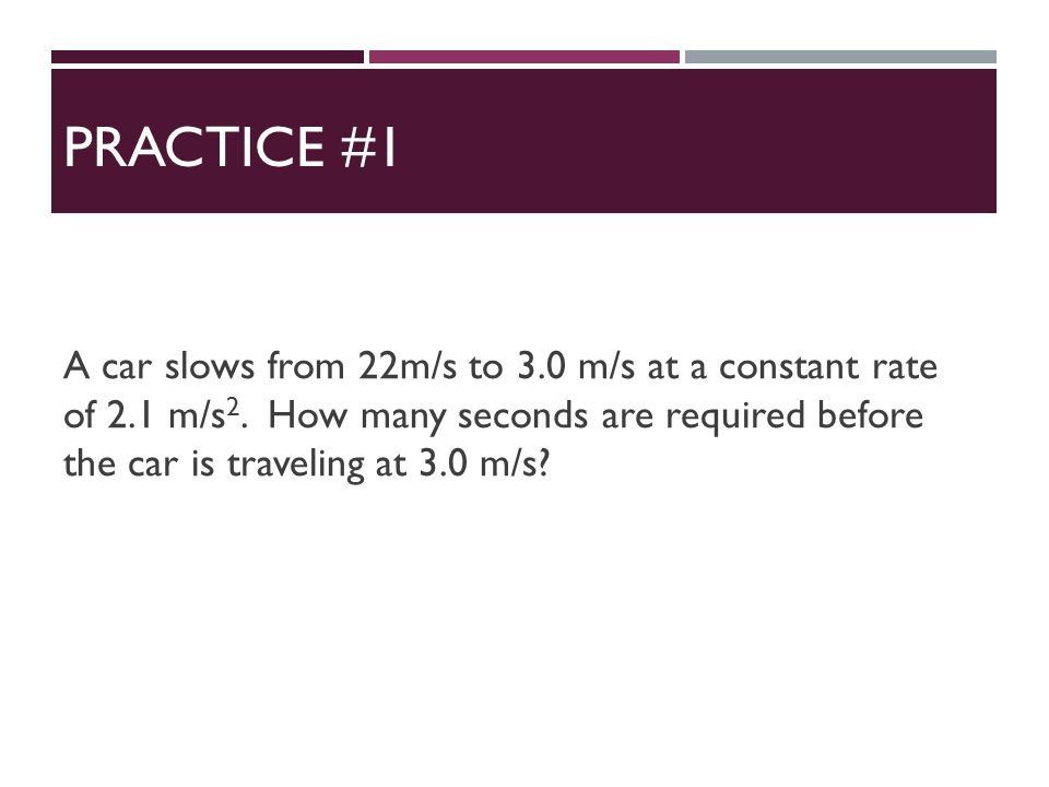 PRACTICE #1 A car slows from 22m/s to 3.0 m/s at a constant rate of 2.1 m/s 2.