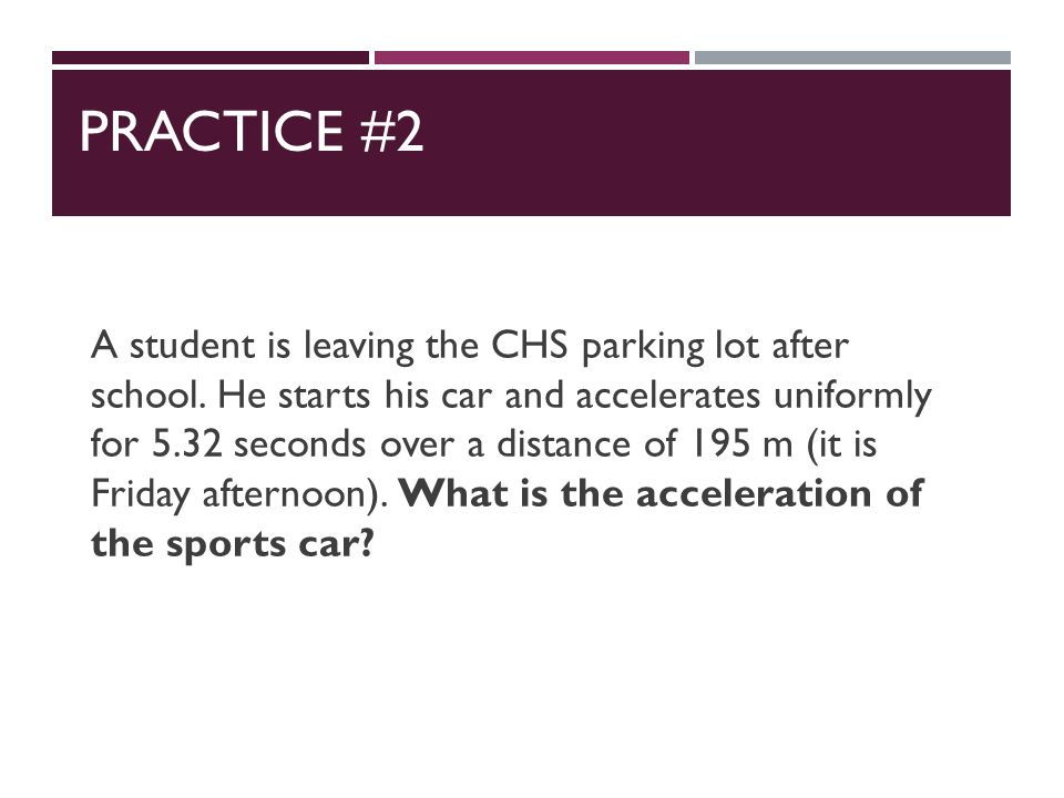 PRACTICE #2 A student is leaving the CHS parking lot after school.