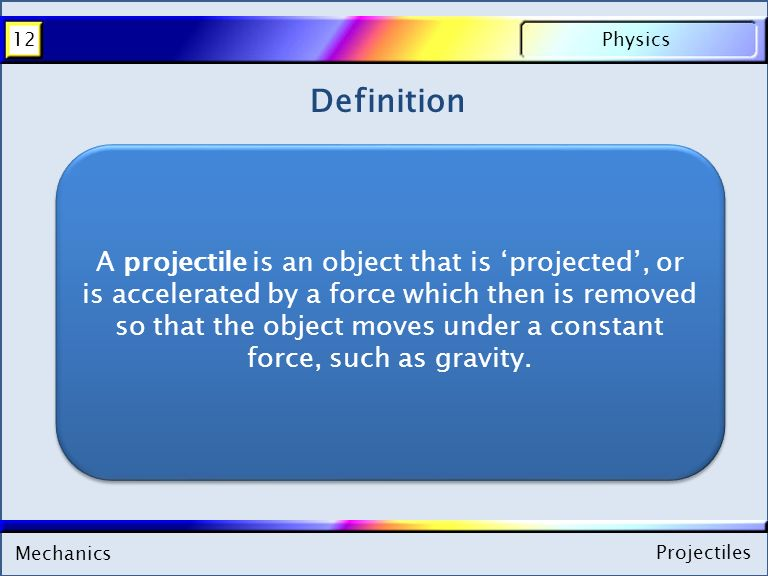 Mechanics Physics12 Projectiles Mechanics Physics12 Projectiles Definition A projectile is an object that is 'projected', or is accelerated by a force which then is removed so that the object moves under a constant force, such as gravity.