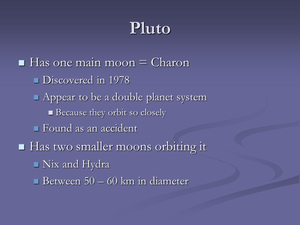 Pluto Has one main moon = Charon Has one main moon = Charon Discovered in 1978 Discovered in 1978 Appear to be a double planet system Appear to be a double planet system Because they orbit so closely Because they orbit so closely Found as an accident Found as an accident Has two smaller moons orbiting it Has two smaller moons orbiting it Nix and Hydra Nix and Hydra Between 50 – 60 km in diameter Between 50 – 60 km in diameter