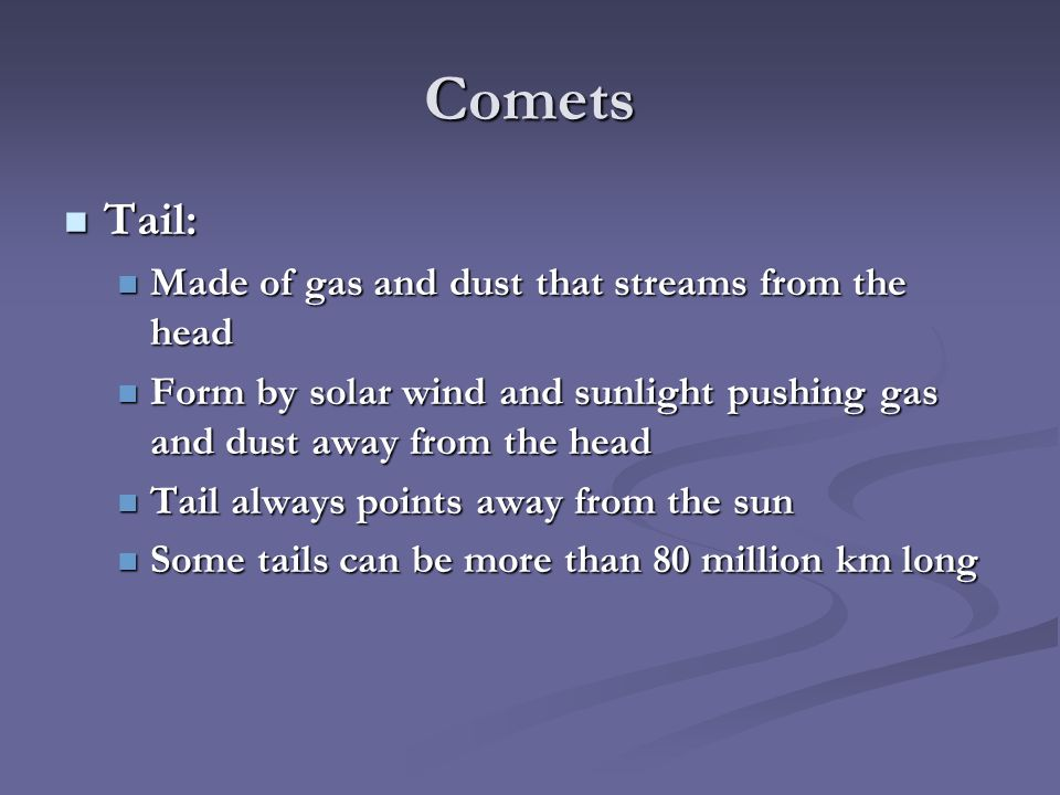 Comets Tail: Tail: Made of gas and dust that streams from the head Made of gas and dust that streams from the head Form by solar wind and sunlight pushing gas and dust away from the head Form by solar wind and sunlight pushing gas and dust away from the head Tail always points away from the sun Tail always points away from the sun Some tails can be more than 80 million km long Some tails can be more than 80 million km long