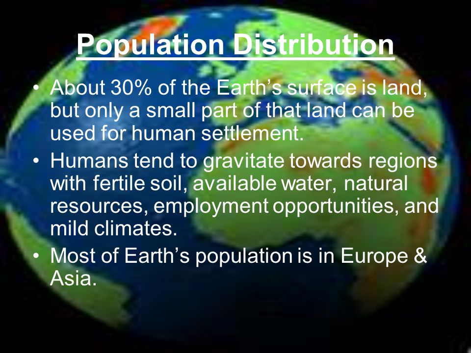 Population Distribution About 30% of the Earth's surface is land, but only a small part of that land can be used for human settlement.