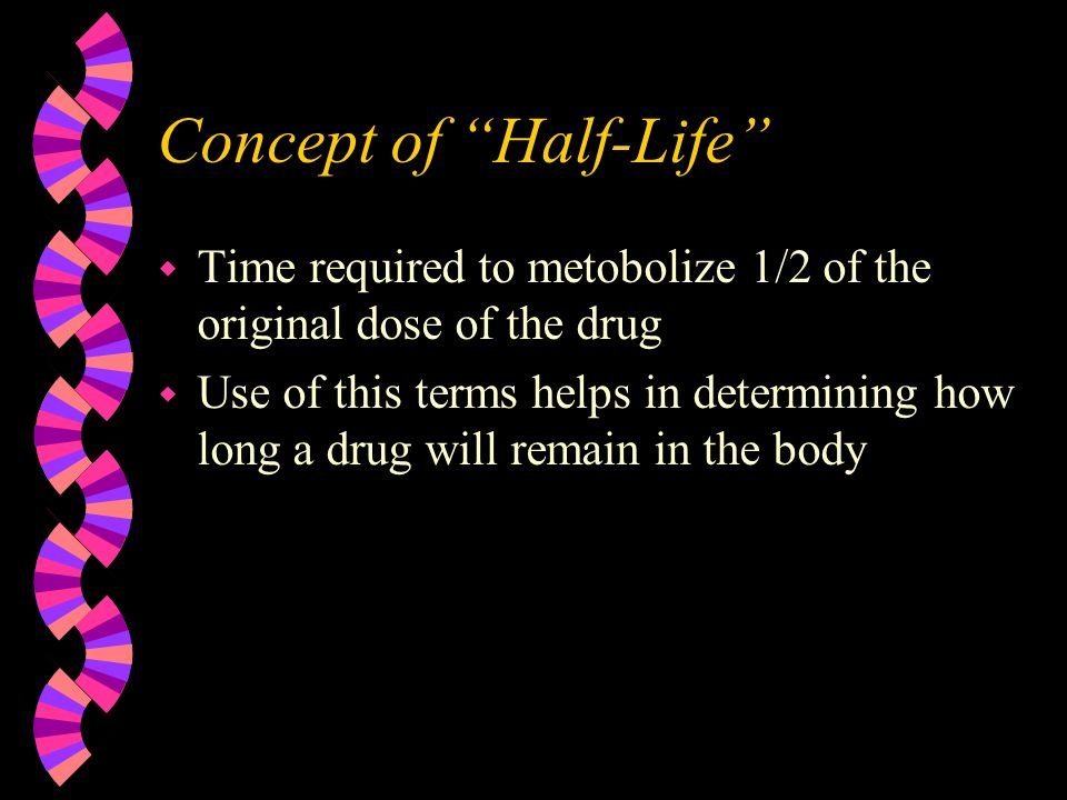 Concept of Half-Life w Time required to metobolize 1/2 of the original dose of the drug w Use of this terms helps in determining how long a drug will remain in the body