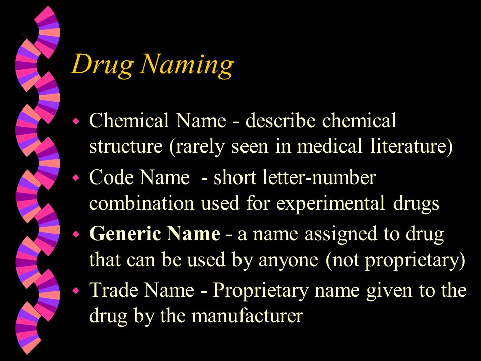 Drug Naming w Chemical Name - describe chemical structure (rarely seen in medical literature) w Code Name - short letter-number combination used for experimental drugs w Generic Name - a name assigned to drug that can be used by anyone (not proprietary) w Trade Name - Proprietary name given to the drug by the manufacturer