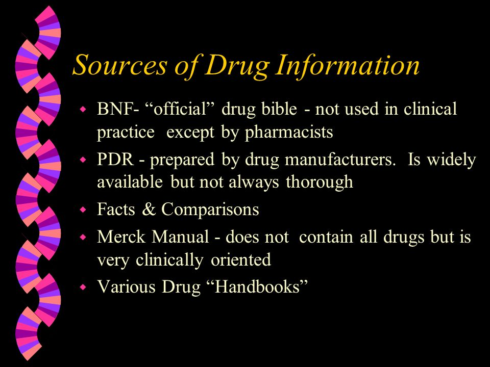 Sources of Drug Information w BNF- official drug bible - not used in clinical practice except by pharmacists w PDR - prepared by drug manufacturers.
