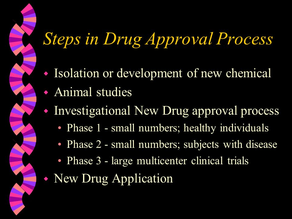 Steps in Drug Approval Process w Isolation or development of new chemical w Animal studies w Investigational New Drug approval process Phase 1 - small numbers; healthy individuals Phase 2 - small numbers; subjects with disease Phase 3 - large multicenter clinical trials w New Drug Application