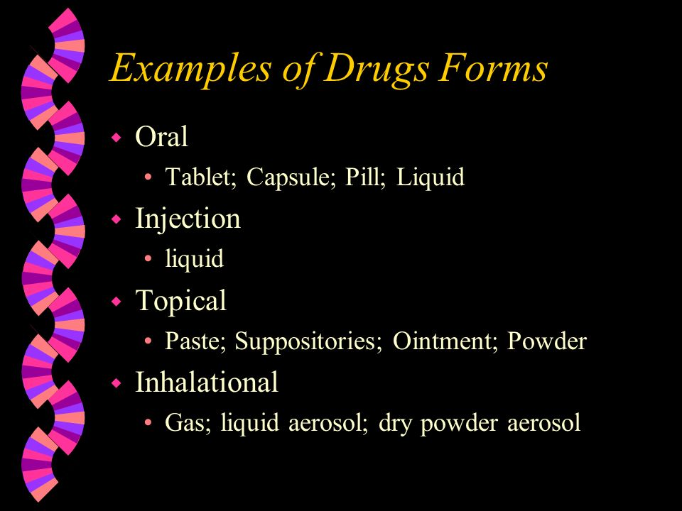 Examples of Drugs Forms w Oral Tablet; Capsule; Pill; Liquid w Injection liquid w Topical Paste; Suppositories; Ointment; Powder w Inhalational Gas; liquid aerosol; dry powder aerosol
