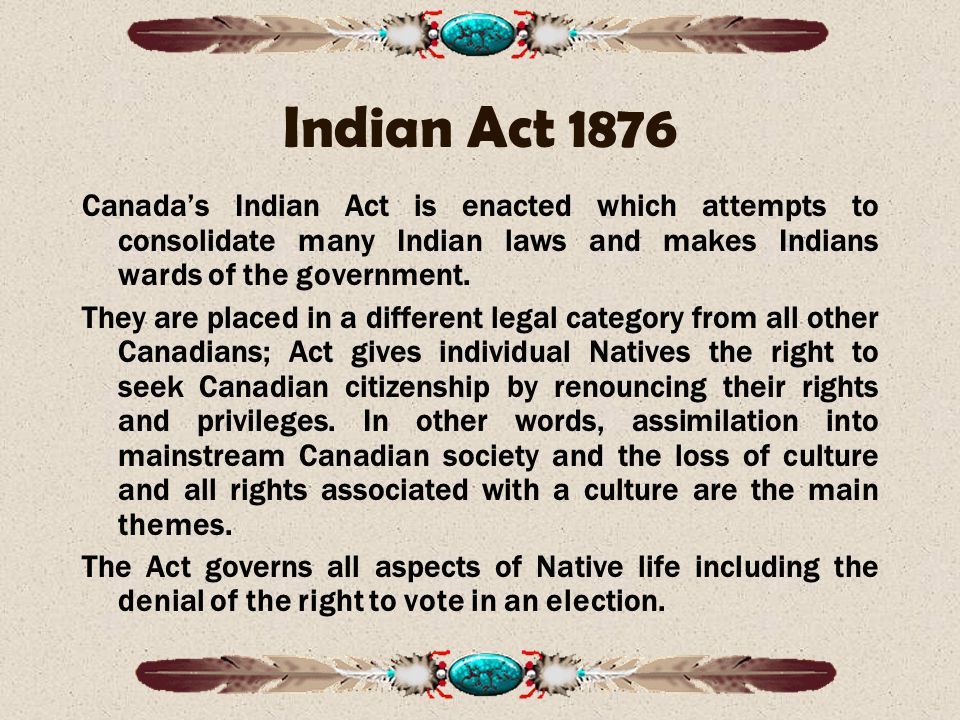 Indian Act 1876 Canada's Indian Act is enacted which attempts to consolidate many Indian laws and makes Indians wards of the government.