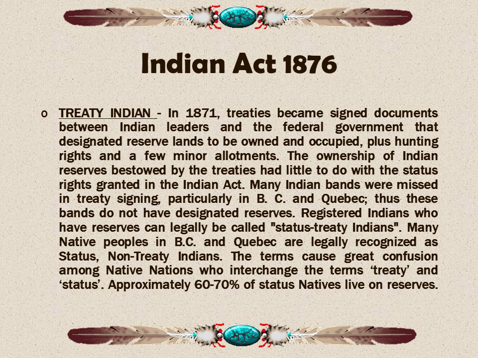 Indian Act 1876 oTREATY INDIAN - In 1871, treaties became signed documents between Indian leaders and the federal government that designated reserve lands to be owned and occupied, plus hunting rights and a few minor allotments.