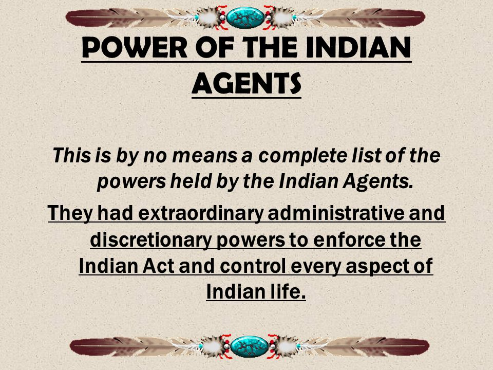 POWER OF THE INDIAN AGENTS This is by no means a complete list of the powers held by the Indian Agents.