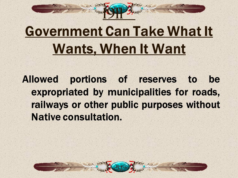 1911 Government Can Take What It Wants, When It Want Allowed portions of reserves to be expropriated by municipalities for roads, railways or other public purposes without Native consultation.
