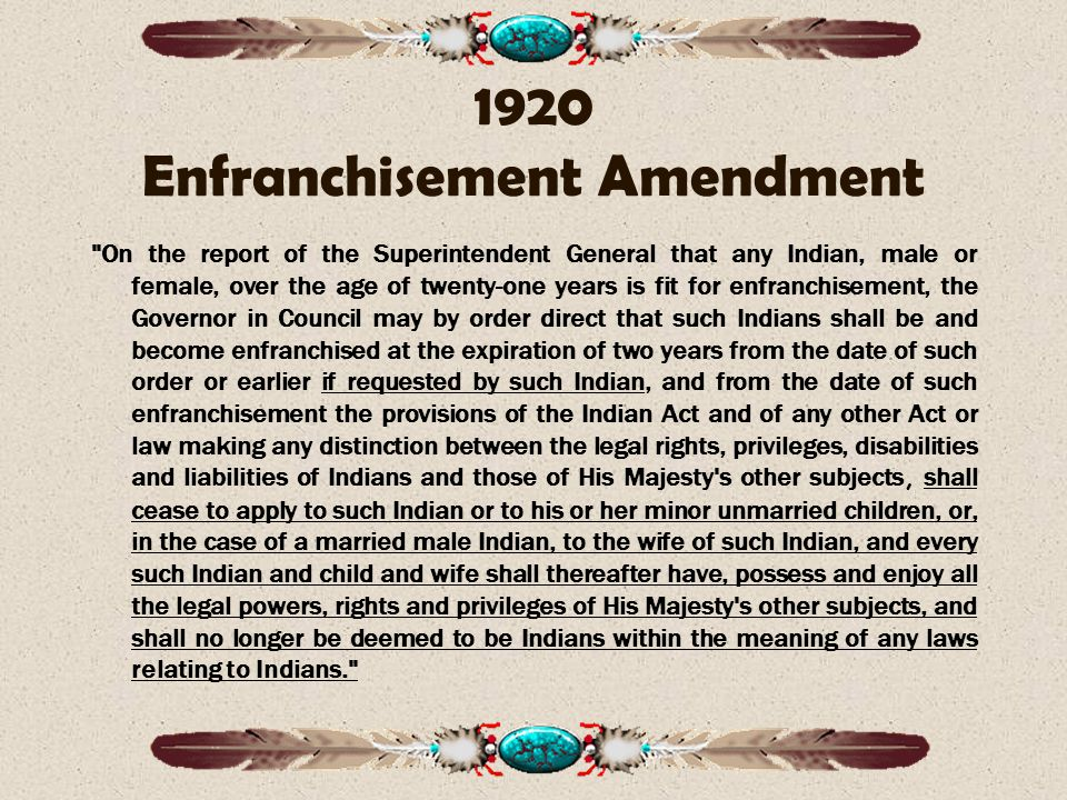 1920 Enfranchisement Amendment On the report of the Superintendent General that any Indian, male or female, over the age of twenty-one years is fit for enfranchisement, the Governor in Council may by order direct that such Indians shall be and become enfranchised at the expiration of two years from the date of such order or earlier if requested by such Indian, and from the date of such enfranchisement the provisions of the Indian Act and of any other Act or law making any distinction between the legal rights, privileges, disabilities and liabilities of Indians and those of His Majesty s other subjects, shall cease to apply to such Indian or to his or her minor unmarried children, or, in the case of a married male Indian, to the wife of such Indian, and every such Indian and child and wife shall thereafter have, possess and enjoy all the legal powers, rights and privileges of His Majesty s other subjects, and shall no longer be deemed to be Indians within the meaning of any laws relating to Indians.