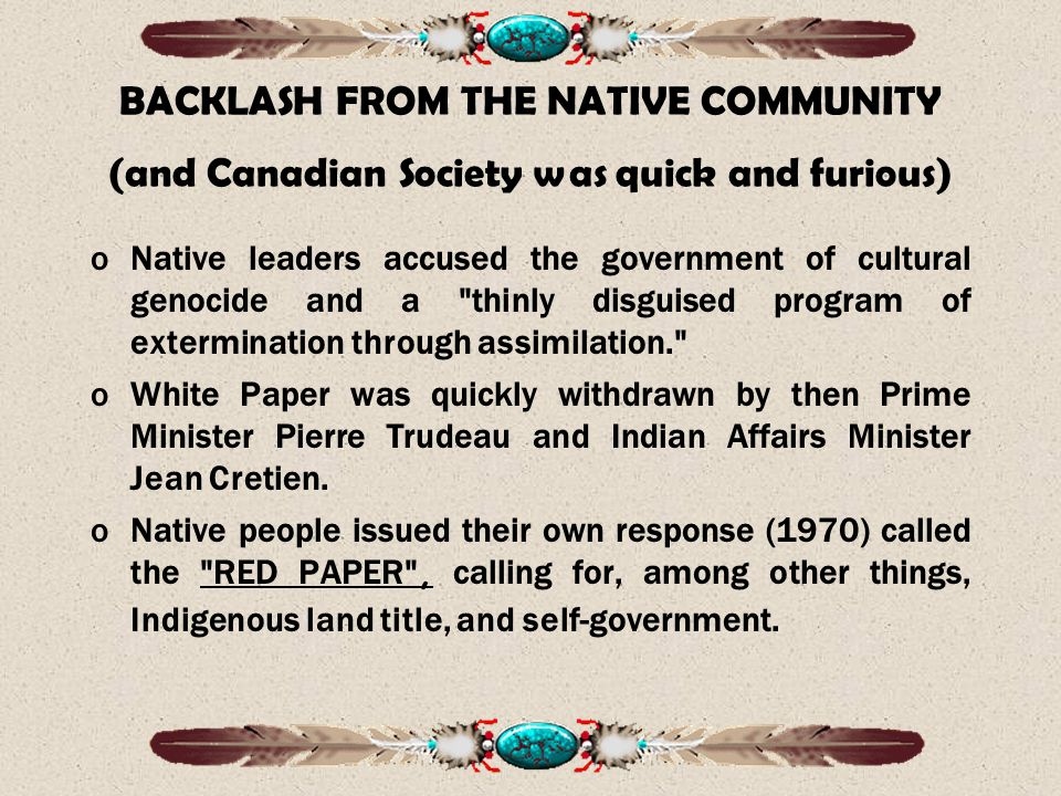 BACKLASH FROM THE NATIVE COMMUNITY (and Canadian Society was quick and furious) oNative leaders accused the government of cultural genocide and a thinly disguised program of extermination through assimilation. oWhite Paper was quickly withdrawn by then Prime Minister Pierre Trudeau and Indian Affairs Minister Jean Cretien.