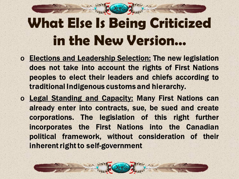 What Else Is Being Criticized in the New Version… oElections and Leadership Selection: The new legislation does not take into account the rights of First Nations peoples to elect their leaders and chiefs according to traditional Indigenous customs and hierarchy.