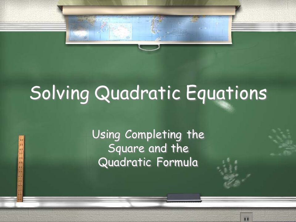 Solving Quadratic Equations Using Completing the Square and the Quadratic Formula