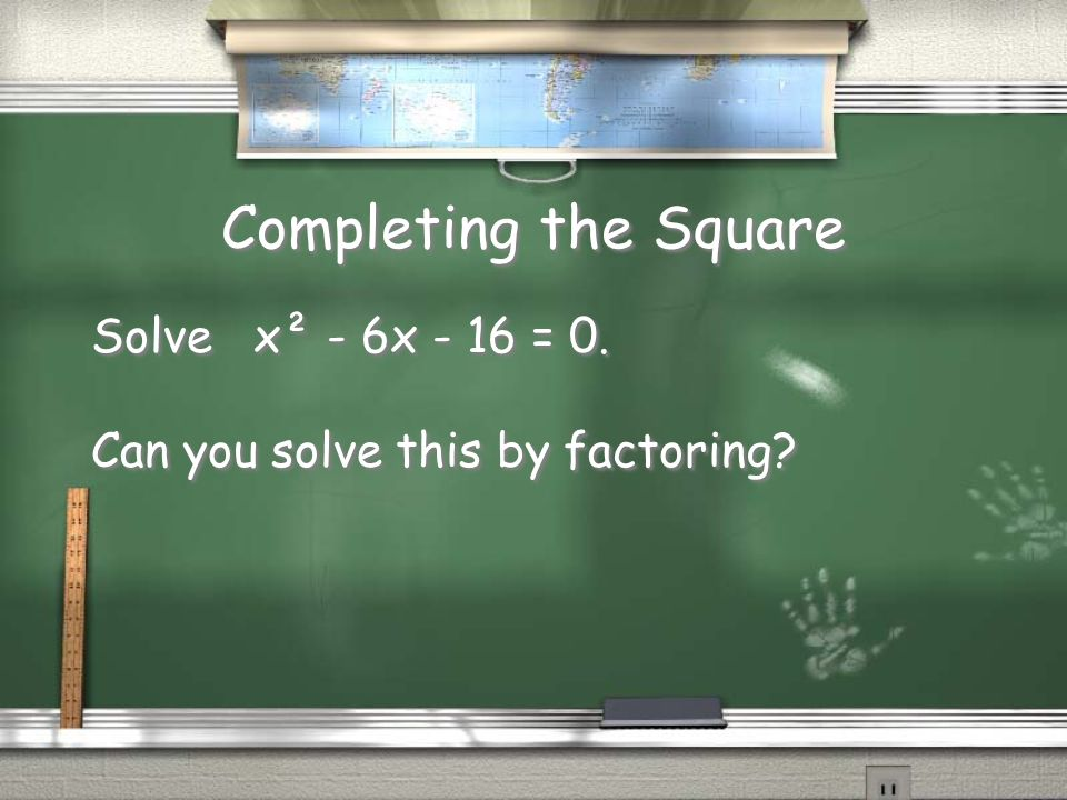 Completing the Square Solve x² - 6x - 16 = 0. Can you solve this by factoring.
