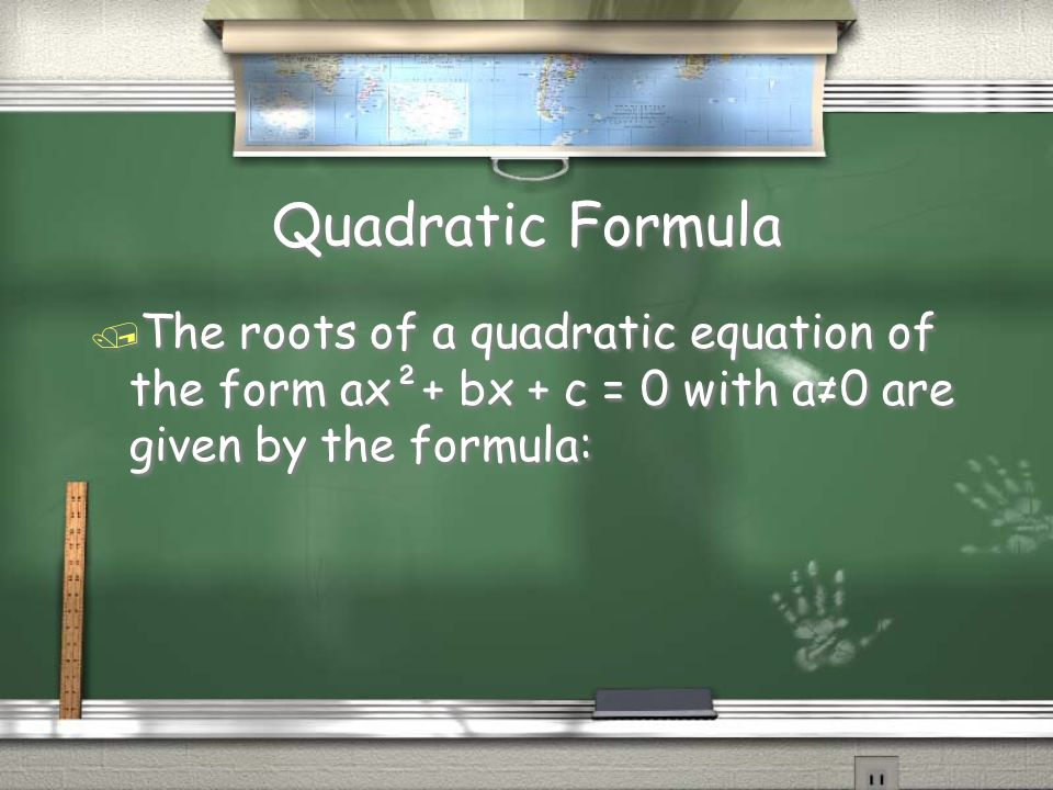 Quadratic Formula / The roots of a quadratic equation of the form ax²+ bx + c = 0 with a≠0 are given by the formula: