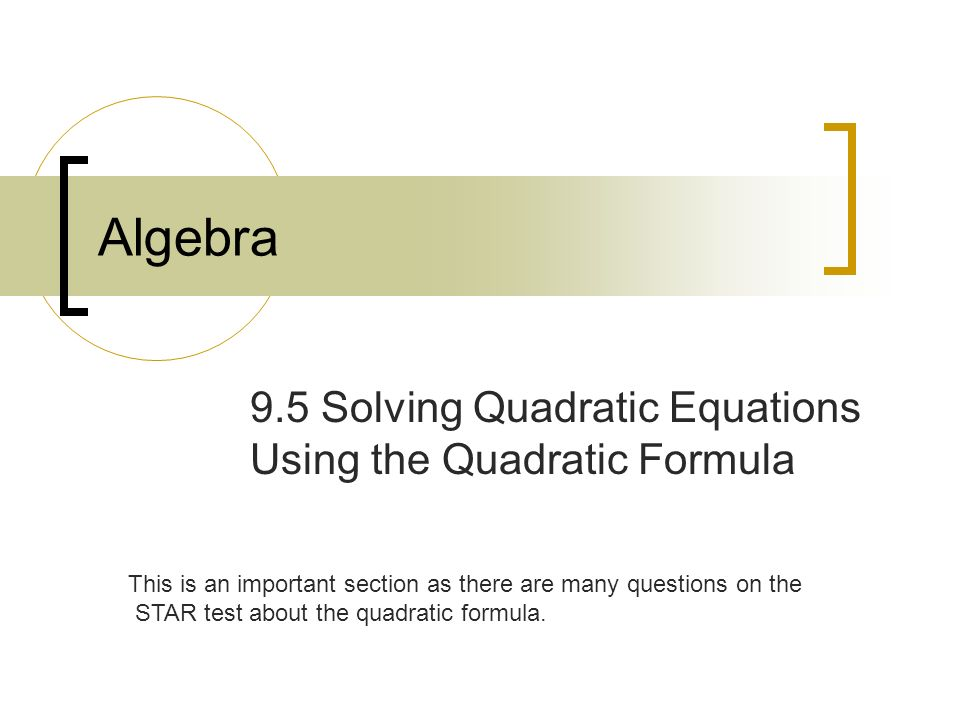 Algebra 9.5 Solving Quadratic Equations Using the Quadratic Formula This is an important section as there are many questions on the STAR test about the quadratic formula.