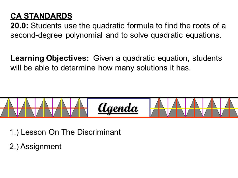 CA STANDARDS 20.0: Students use the quadratic formula to find the roots of a second-degree polynomial and to solve quadratic equations.