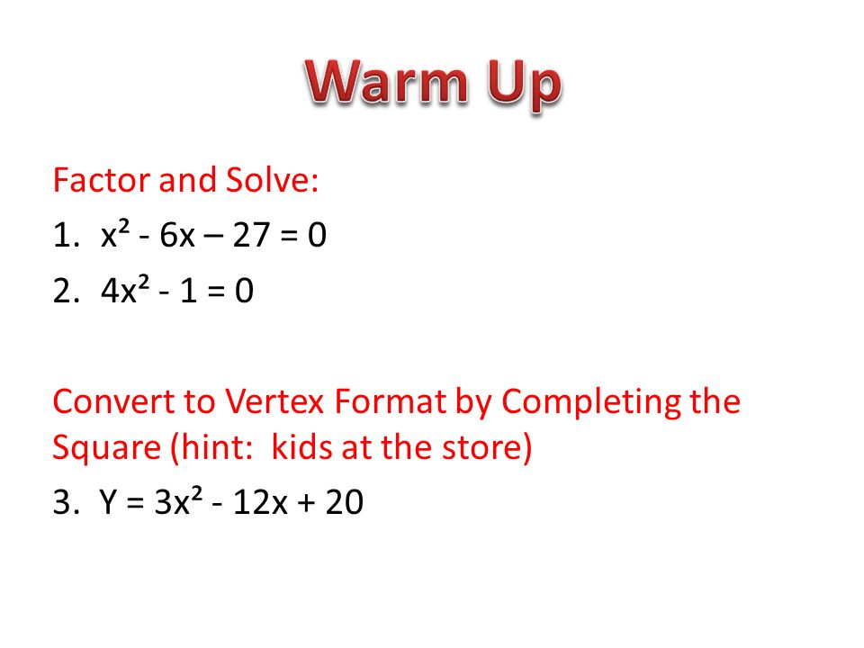 Factor and Solve: 1.x² - 6x – 27 = 0 2.4x² - 1 = 0 Convert to Vertex Format by Completing the Square (hint: kids at the store) 3.