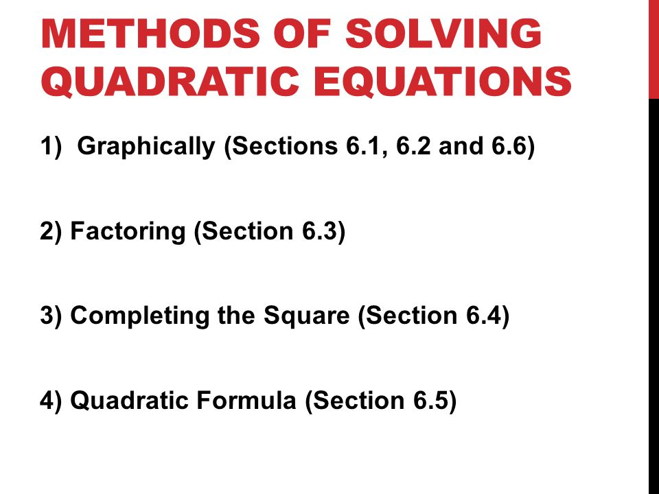METHODS OF SOLVING QUADRATIC EQUATIONS 1)Graphically (Sections 6.1, 6.2 and 6.6) 2) Factoring (Section 6.3) 3) Completing the Square (Section 6.4) 4) Quadratic Formula (Section 6.5)