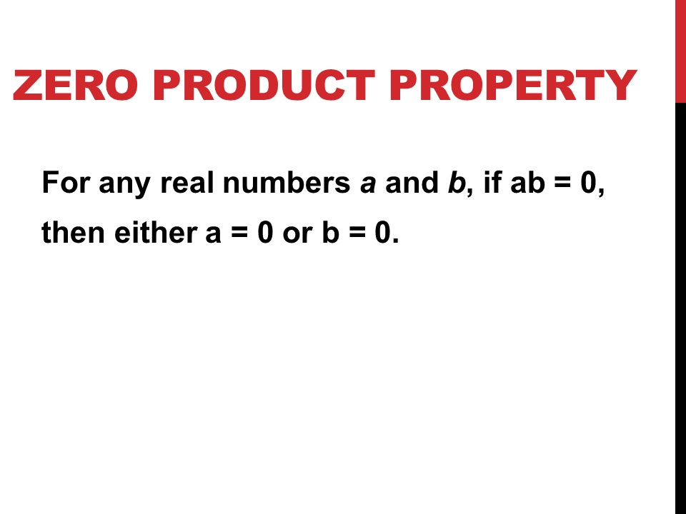 ZERO PRODUCT PROPERTY For any real numbers a and b, if ab = 0, then either a = 0 or b = 0.