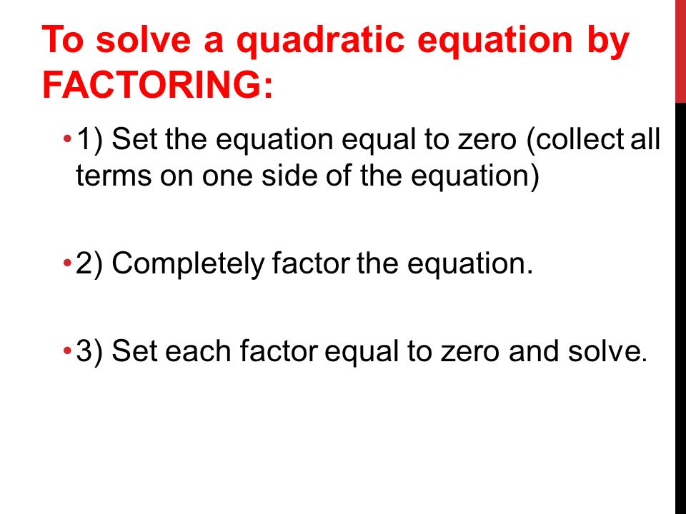 To solve a quadratic equation by FACTORING: 1) Set the equation equal to zero (collect all terms on one side of the equation) 2) Completely factor the equation.