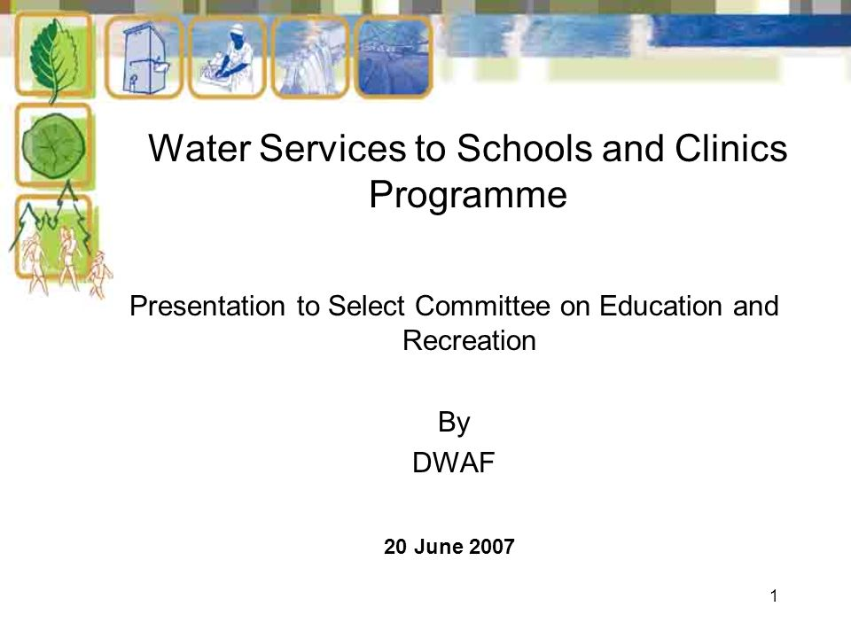 1 Water Services to Schools and Clinics Programme 20 June 2007 Presentation to Select Committee on Education and Recreation By DWAF