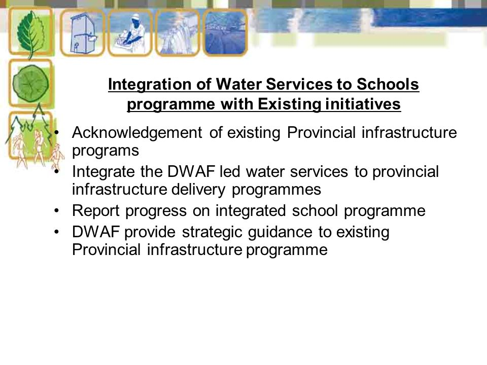 Integration of Water Services to Schools programme with Existing initiatives Acknowledgement of existing Provincial infrastructure programs Integrate the DWAF led water services to provincial infrastructure delivery programmes Report progress on integrated school programme DWAF provide strategic guidance to existing Provincial infrastructure programme