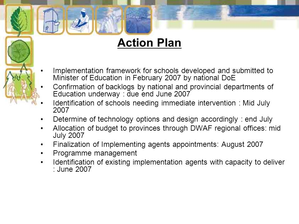 Action Plan Implementation framework for schools developed and submitted to Minister of Education in February 2007 by national DoE Confirmation of backlogs by national and provincial departments of Education underway : due end June 2007 Identification of schools needing immediate intervention : Mid July 2007 Determine of technology options and design accordingly : end July Allocation of budget to provinces through DWAF regional offices: mid July 2007 Finalization of Implementing agents appointments: August 2007 Programme management Identification of existing implementation agents with capacity to deliver : June 2007