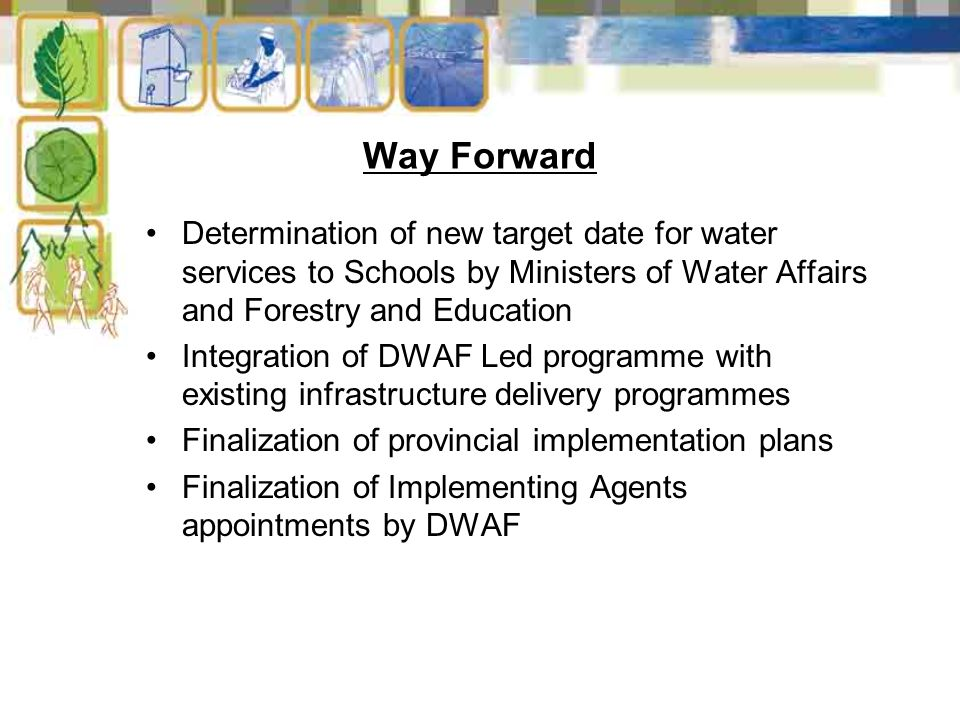 Way Forward Determination of new target date for water services to Schools by Ministers of Water Affairs and Forestry and Education Integration of DWAF Led programme with existing infrastructure delivery programmes Finalization of provincial implementation plans Finalization of Implementing Agents appointments by DWAF