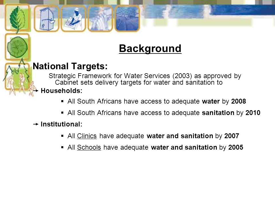 Background National Targets: Strategic Framework for Water Services (2003) as approved by Cabinet sets delivery targets for water and sanitation to  Households:  All South Africans have access to adequate water by 2008  All South Africans have access to adequate sanitation by 2010  Institutional:  All Clinics have adequate water and sanitation by 2007  All Schools have adequate water and sanitation by 2005