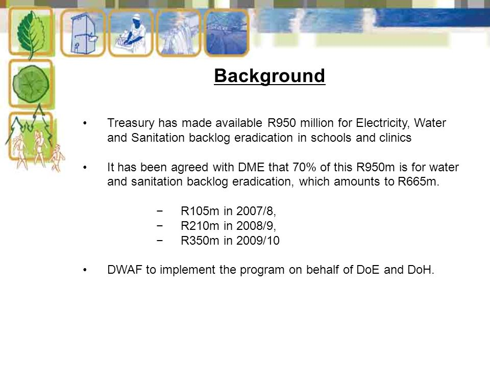 Background Treasury has made available R950 million for Electricity, Water and Sanitation backlog eradication in schools and clinics It has been agreed with DME that 70% of this R950m is for water and sanitation backlog eradication, which amounts to R665m.