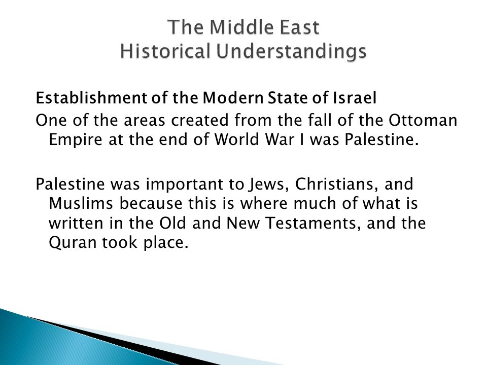Establishment of the Modern State of Israel One of the areas created from the fall of the Ottoman Empire at the end of World War I was Palestine.
