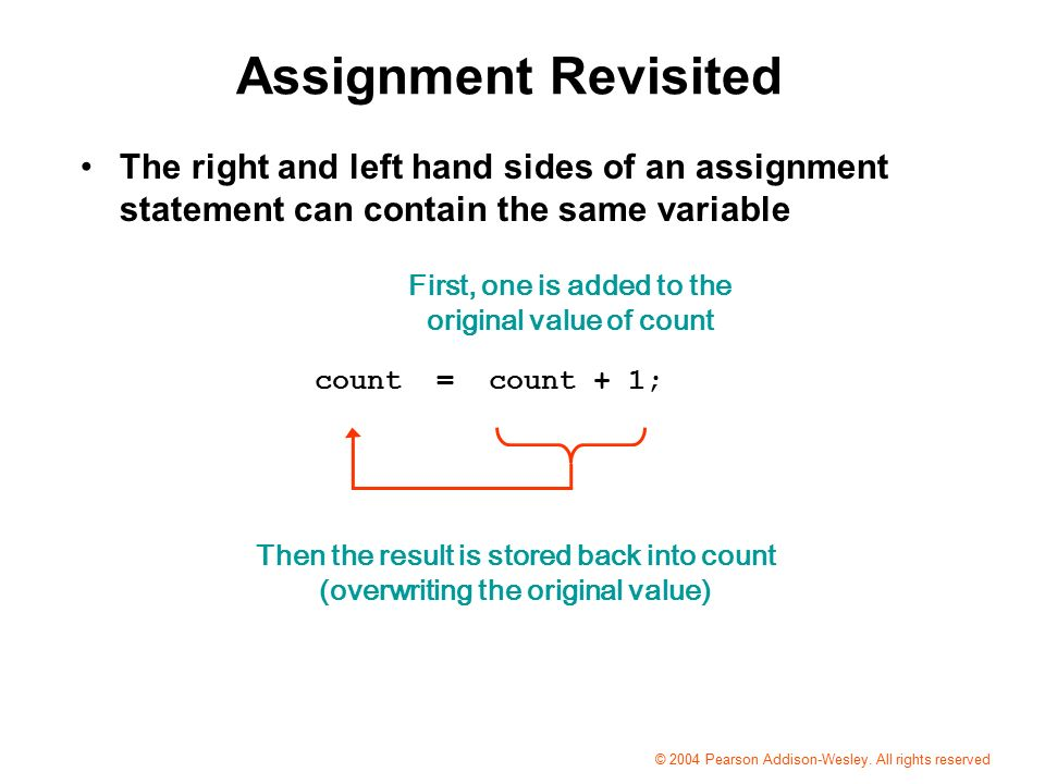Assignment Revisited The right and left hand sides of an assignment statement can contain the same variable First, one is added to the original value of count Then the result is stored back into count (overwriting the original value) count = count + 1; © 2004 Pearson Addison-Wesley.
