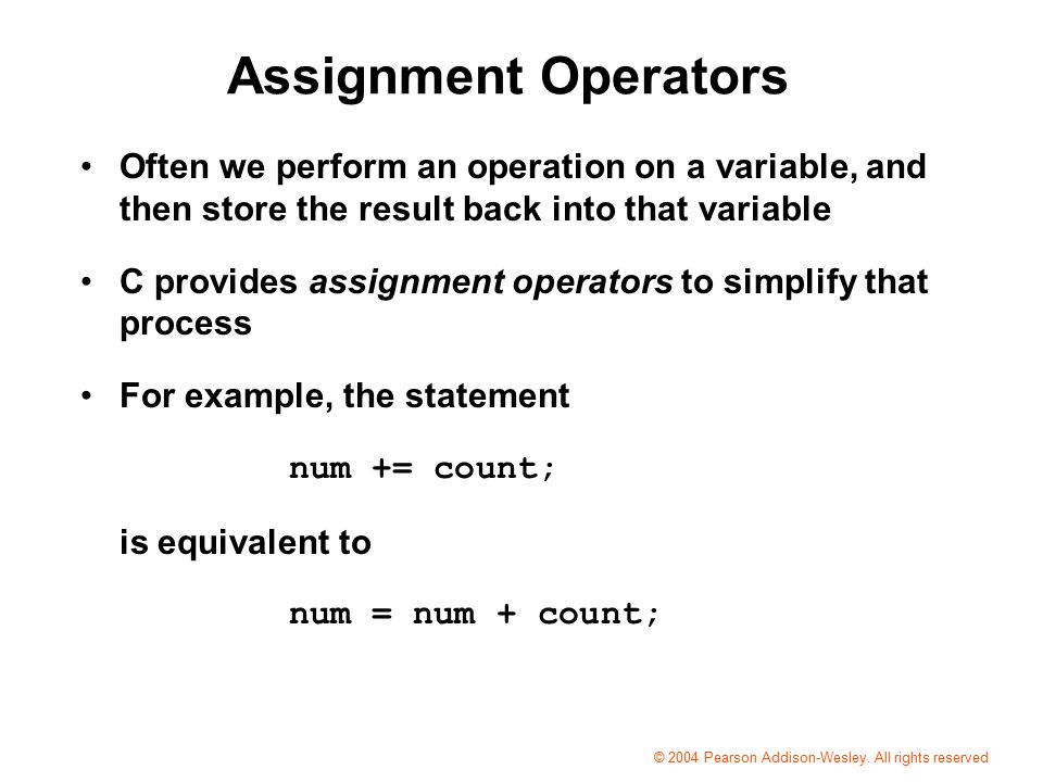 Assignment Operators Often we perform an operation on a variable, and then store the result back into that variable C provides assignment operators to simplify that process For example, the statement num += count; is equivalent to num = num + count; © 2004 Pearson Addison-Wesley.